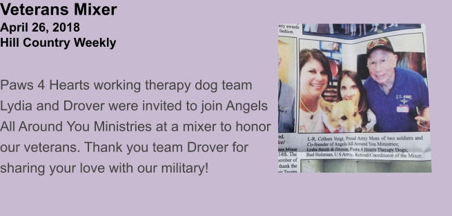 Veterans MixerApril 26, 2018Hill Country Weekly Paws 4 Hearts working therapy dog team Lydia and Drover were invited to join Angels All Around You Ministries at a mixer to honor our veterans. Thank you team Drover for sharing your love with our military!