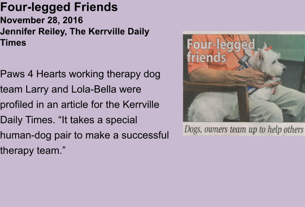"Four-legged FriendsNovember 28, 2016Jennifer Reiley, The Kerrville Daily Times  Paws 4 Hearts working therapy dog team Larry and Lola-Bella were profiled in an article for the Kerrville Daily Times. ""It takes a special human-dog pair to make a successful therapy team."""