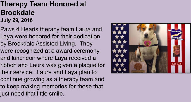 Therapy Team Honored at BrookdaleJuly 29, 2016 Paws 4 Hearts therapy team Laura and Laya were honored for their dedication by Brookdale Assisted Living.  They were recognized at a award ceremony and luncheon where Laya received a ribbon and Laura was given a plaque for their service.  Laura and Laya plan to continue growing as a therapy team and to keep making memories for those that just need that little smile.