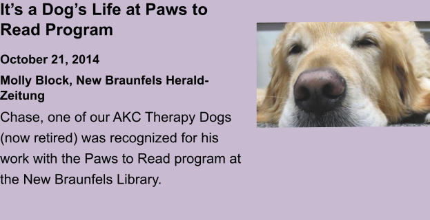 It's a Dog's Life at Paws to Read ProgramOctober 21, 2014 Molly Block, New Braunfels Herald-Zeitung Chase, one of our AKC Therapy Dogs (now retired) was recognized for his work with the Paws to Read program at the New Braunfels Library.