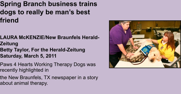Spring Branch business trains dogs to really be man's best friend   LAURA McKENZIE/New Braunfels Herald-ZeitungBetty Taylor, For the Herald-ZeitungSaturday, March 5, 2011 Paws 4 Hearts Working Therapy Dogs was recently highlighted in  the New Braunfels, TX newspaper in a story about animal therapy.