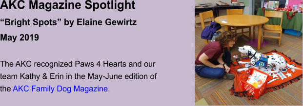 "AKC Magazine Spotlight ""Bright Spots"" by Elaine Gewirtz May 2019  The AKC recognized Paws 4 Hearts and our team Kathy & Erin in the May-June edition of the AKC Family Dog Magazine."