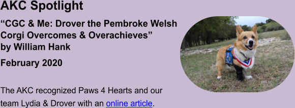 "AKC Spotlight ""CGC & Me: Drover the Pembroke WelshCorgi Overcomes & Overachieves"" by William Hank February 2020  The AKC recognized Paws 4 Hearts and our team Lydia & Drover with an online article."
